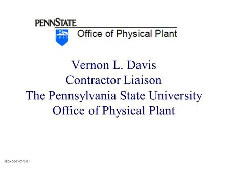 Vernon L. Davis Contractor Liaison The Pennsylvania State University Office of Physical Plant SEDA COG NOV 2015.