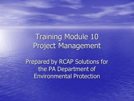 Training Module 10 Project Management Prepared by RCAP Solutions for the PA Department of Environmental Protection.