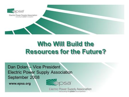 Dan Dolan – Vice President Electric Power Supply Association September 2008 www.epsa.org Who Will Build the Resources for the Future? Who Will Build the.