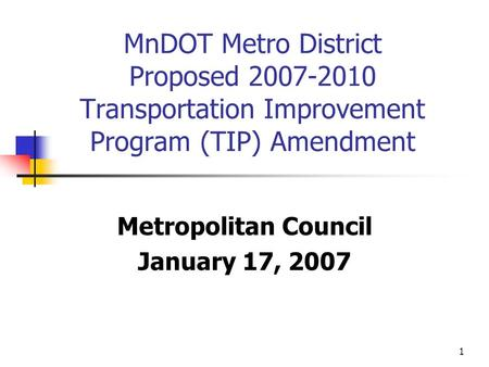 1 MnDOT Metro District Proposed 2007-2010 Transportation Improvement Program (TIP) Amendment Metropolitan Council January 17, 2007.