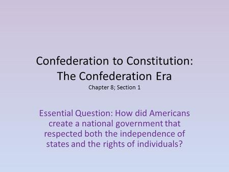 Confederation to Constitution: The Confederation Era Chapter 8; Section 1 Essential Question: How did Americans create a national government that respected.
