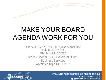 64 th ILLINOIS ASBO CONFERENCE AND EXHIBITIONS APRIL 29 – MAY 1, #iasboAC15 MAKE YOUR BOARD AGENDA WORK FOR YOU Hillarie J. Siena, Ed.S.