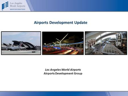 Los Angeles World Airports Airports Development Group Airports Development Update.