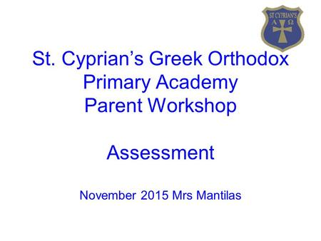 St. Cyprian's Greek Orthodox Primary Academy Parent Workshop Assessment November 2015 Mrs Mantilas.