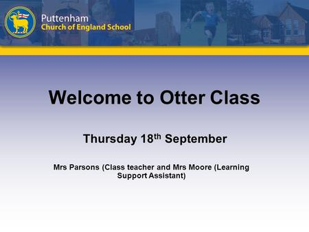 Welcome to Otter Class Thursday 18 th September Mrs Parsons (Class teacher and Mrs Moore (Learning Support Assistant)