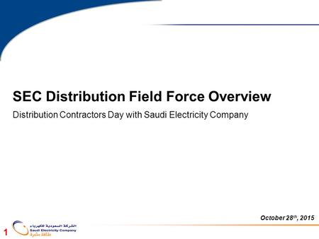 1 SEC Distribution Field Force Overview Distribution Contractors Day with Saudi Electricity Company October 28 th, 2015.