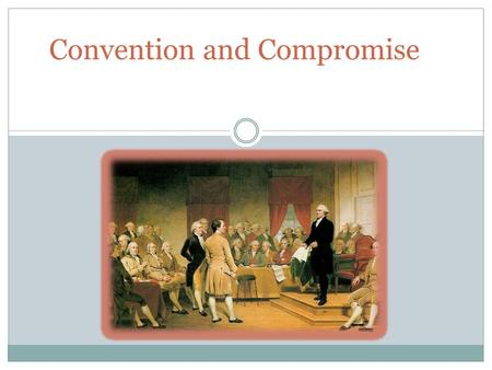 Convention and Compromise. Unpacking the Standards Describe the weaknesses of government under the Articles of Confederation. Explain how national leaders.