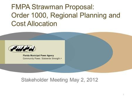 FMPA Strawman Proposal: Order 1000, Regional Planning and Cost Allocation Stakeholder Meeting May 2, 2012 1.