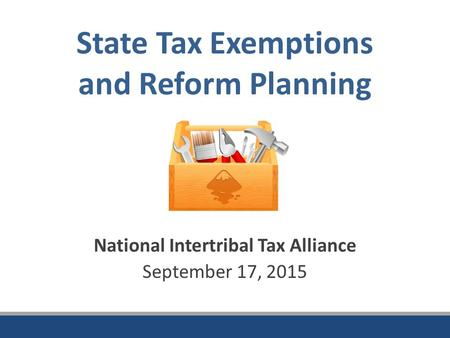 State Tax Exemptions and Reform Planning National Intertribal Tax Alliance September 17, 2015.
