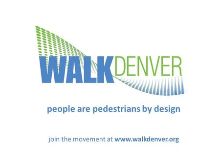 People are pedestrians by design join the movement at www.walkdenver.org.