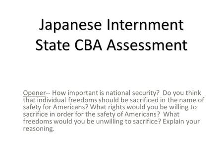 Japanese Internment State CBA Assessment Opener-- How important is national security? Do you think that individual freedoms should be sacrificed in the.