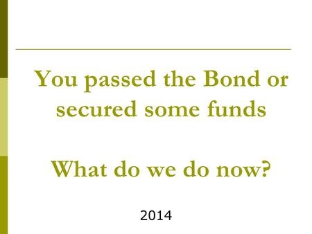You passed the Bond or secured some funds What do we do now? 2014.