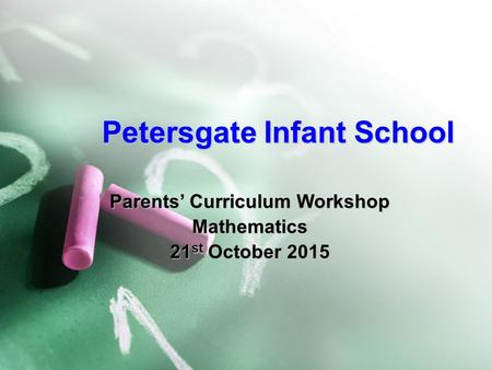 Petersgate Infant School Parents' Curriculum Workshop Mathematics 21 st October 2015.