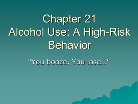 "Chapter 21 Alcohol Use: A High-Risk Behavior ""You booze, You lose…"""