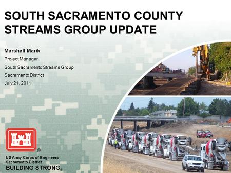 US Army Corps of Engineers Sacramento District BUILDING STRONG ® SOUTH SACRAMENTO COUNTY STREAMS GROUP UPDATE Marshall Marik Project Manager South Sacramento.