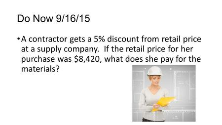 Do Now 9/16/15 A contractor gets a 5% discount from retail price at a supply company. If the retail price for her purchase was $8,420, what does she pay.