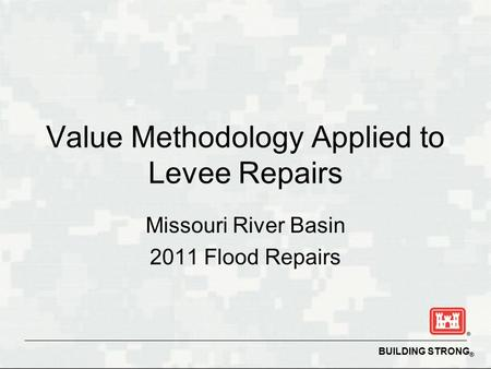 BUILDING STRONG ® Value Methodology Applied to Levee Repairs Missouri River Basin 2011 Flood Repairs.