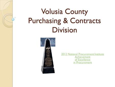 Volusia County Purchasing & Contracts Division 2012 National Procurement Institute Achievement of Excellence in Procurement.