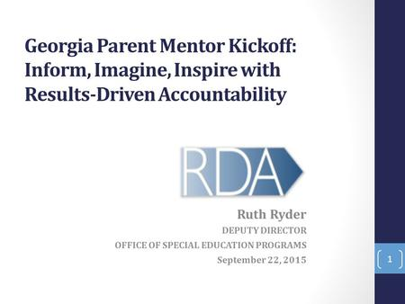 Georgia Parent Mentor Kickoff: Inform, Imagine, Inspire with Results-Driven Accountability Ruth Ryder DEPUTY DIRECTOR OFFICE OF SPECIAL EDUCATION PROGRAMS.