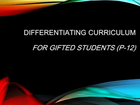 DIFFERENTIATING CURRICULUM FOR GIFTED STUDENTS (P-12)