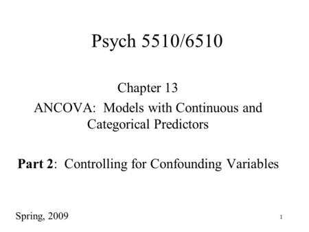 1 Psych 5510/6510 Chapter 13 ANCOVA: Models with Continuous and Categorical Predictors Part 2: Controlling for Confounding Variables Spring, 2009.