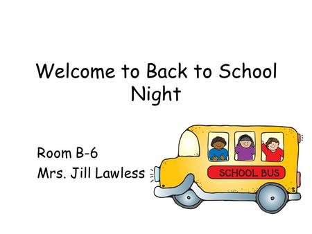Welcome to Back to School Night Room B-6 Mrs. Jill Lawless.