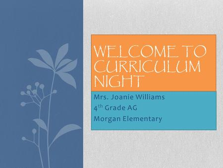 Mrs. Joanie Williams 4 th Grade AG Morgan Elementary WELCOME TO CURRICULUM NIGHT.
