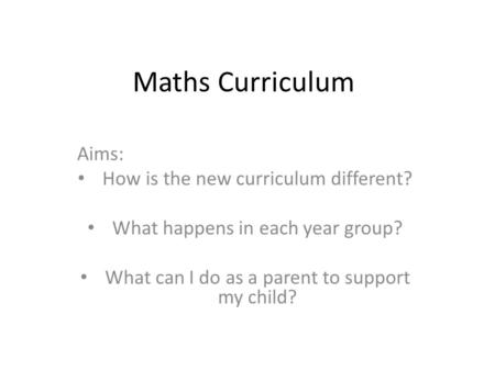 Maths Curriculum Aims: How is the new curriculum different? What happens in each year group? What can I do as a parent to support my child?