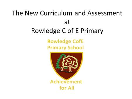 The New Curriculum and Assessment at Rowledge C of E Primary.