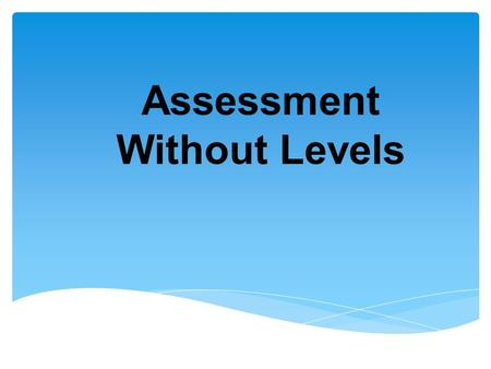 Assessment Without Levels. Aims of the session  To outline changes in assessment  1. How will my child be assessed?  2. How will I know if my child.