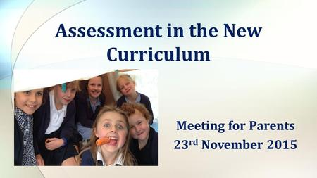 Meeting for Parents 23 rd November 2015 Assessment in the New Curriculum.