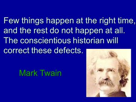 Few things happen at the right time, and the rest do not happen at all. The conscientious historian will correct these defects. Mark Twain.
