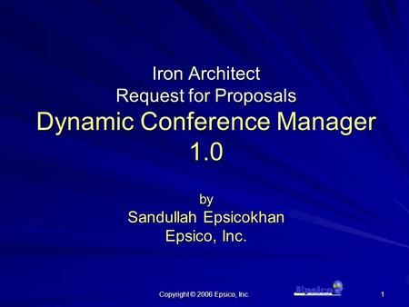 Copyright © 2006 Epsico, Inc. 1 Iron Architect Request for Proposals Dynamic Conference Manager 1.0 by Sandullah Epsicokhan Epsico, Inc.