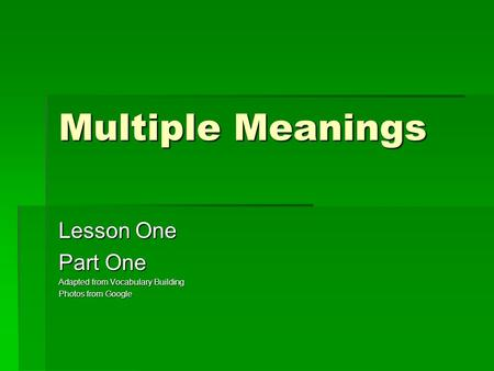Multiple Meanings Lesson One Part One Adapted from Vocabulary Building Photos from Google.