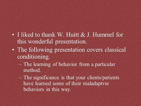 I liked to thank W. Huitt & J. Hummel for this wonderful presentation. The following presentation covers classical conditioning. –The learning of behavior.