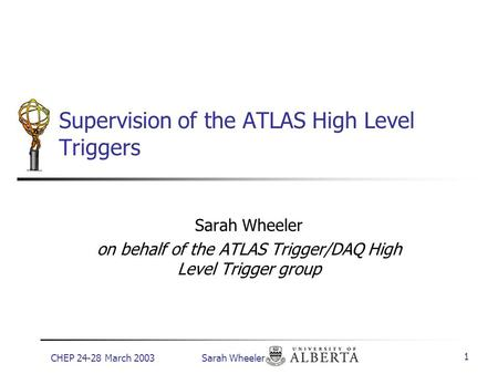 CHEP 24-28 March 2003 Sarah Wheeler 1 Supervision of the ATLAS High Level Triggers Sarah Wheeler on behalf of the ATLAS Trigger/DAQ High Level Trigger.