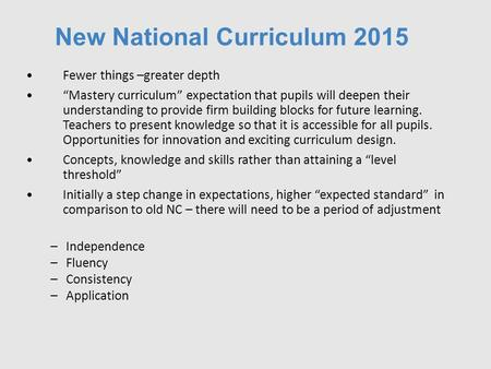 "New National Curriculum 2015 Fewer things –greater depth ""Mastery curriculum"" expectation that pupils will deepen their understanding to provide firm building."