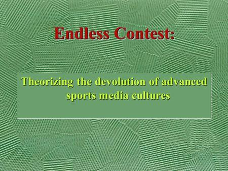 Endless Contest : Theorizing the devolution <strong>of</strong> advanced sports media cultures.