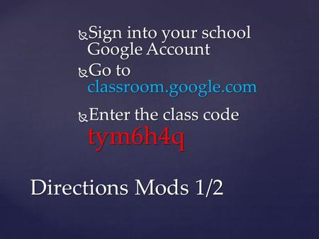  Sign into your school Google Account  Go to classroom.google.com  Enter the class code tym6h4q Directions Mods 1/2.