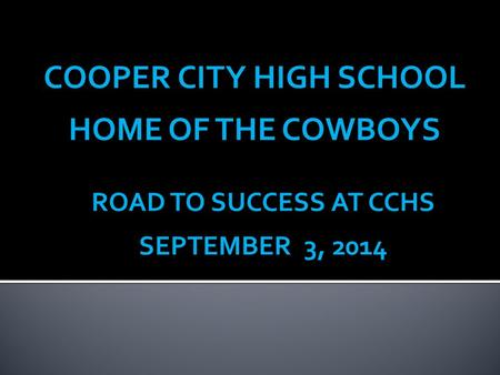 COOPER CITY HIGH SCHOOL HOME OF THE COWBOYS ROAD TO SUCCESS AT CCHS SEPTEMBER 3, 2014.