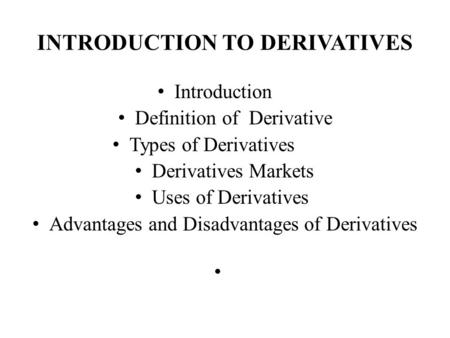 INTRODUCTION TO DERIVATIVES Introduction Definition of Derivative Types of Derivatives Derivatives Markets Uses of Derivatives Advantages and Disadvantages.