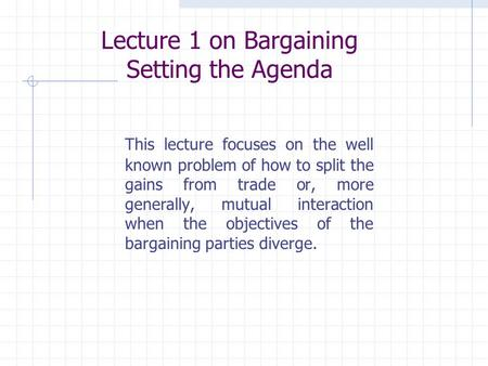 Lecture 1 on Bargaining Setting the Agenda This lecture focuses on the well known problem of how to split the gains from trade or, more generally, mutual.