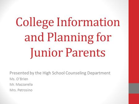 College Information and Planning for Junior Parents Presented by the High School Counseling Department Ms. O'Brien Mr. Mazzarella Mrs. Petrosino.