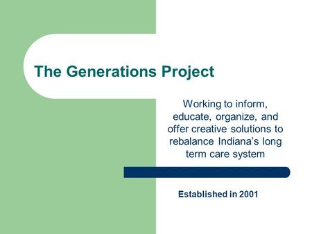 The Generations Project Working to inform, educate, organize, and offer creative solutions to rebalance Indiana's long term care system Established in.