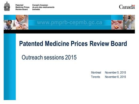 Outreach sessions 2015 MontrealNovember 5, 2015 TorontoNovember 6, 2015 Patented Medicine Prices Review Board.