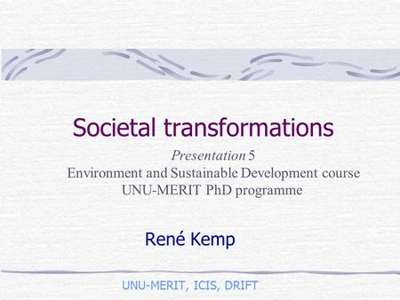 Societal transformations René Kemp UNU-MERIT, ICIS, DRIFT Presentation 5 Environment and Sustainable Development course UNU-MERIT PhD programme.