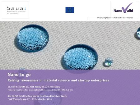 Nano to go Raising awareness in material science and startup enterprises Dr. Rolf Packroff, Dr. Aart Rouw, Dr. Aline Reichow Federal Institute for Occupational.
