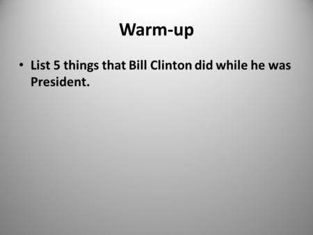 Warm-up List 5 things that Bill Clinton did while he was President. 1.