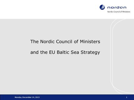 Nordic Council of Ministers Monday, December 14, 20151 The Nordic Council of Ministers and the EU Baltic Sea Strategy.