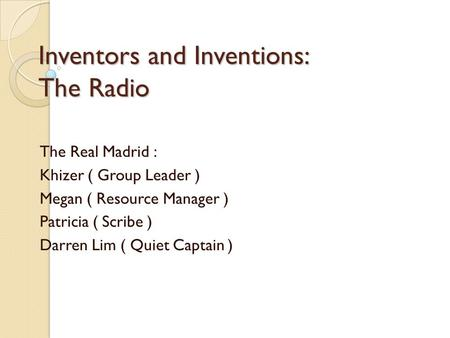 Inventors and Inventions: The Radio The Real Madrid : Khizer ( Group Leader ) Megan ( Resource Manager ) Patricia ( Scribe ) Darren Lim ( Quiet Captain.